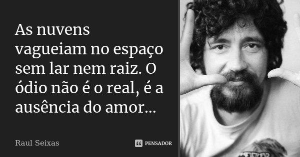 As nuvens vagueiam no espaço sem lar nem raiz. O ódio não é o real é a ausência do Amor...... Frase de Raul Seixas.