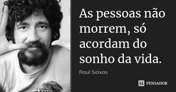 As pessoas não morrem, só acordam do sonho da vida.... Frase de Raul Seixas.