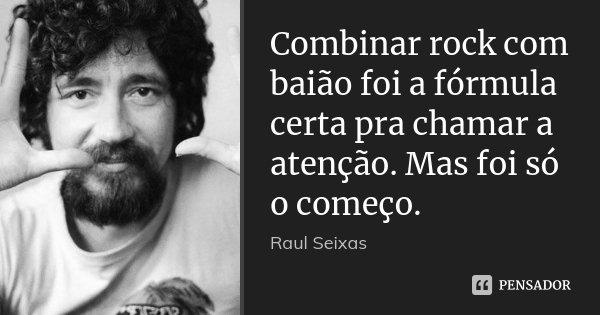 Combinar rock com baião foi a fórmula certa pra chamar a atenção. Mas foi só o começo.... Frase de Raul Seixas.