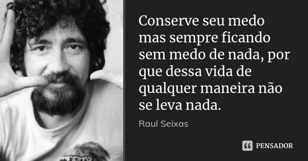 Conserve seu medo mas sempre ficando sem medo de nada, por que dessa vida de qualquer maneira não se leva nada.... Frase de Raul Seixas.