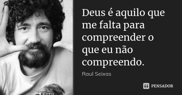 Deus é aquilo que me falta para compreender o que eu não compreendo.... Frase de Raul Seixas.