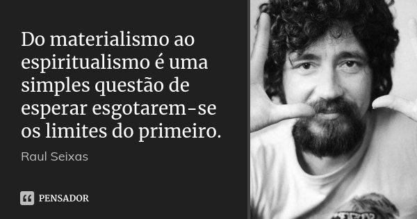 Do materialismo ao espiritualismo é uma simples questão de esperar esgotarem-se os limites do primeiro.... Frase de Raul Seixas.