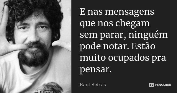E nas mensagens que nos chegam sem parar, ninguém pode notar. Estão muito ocupados pra pensar.... Frase de Raul Seixas.