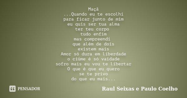 Maçã ...Quando eu te escolhi para ficar junto de mim eu quis ser tua alma ter teu corpo tudo enfim mas compreendi que além de dois existem mais Amor só dura em ... Frase de Raul Seixas e Paulo Coelho.