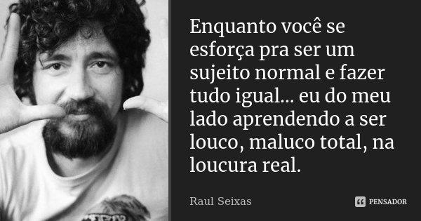 Enquanto você se esforça pra ser um sujeito normal e fazer tudo igual... eu do meu lado aprendendo a ser louco, maluco total, na loucura real.... Frase de Raul Seixas.