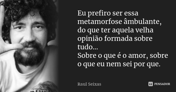 Eu prefiro ser essa metamorfose âmbulante, do que ter aquela velha opinião formada sobre tudo... Sobre o que é o amor, sobre o que eu nem sei por que.... Frase de Raul Seixas.