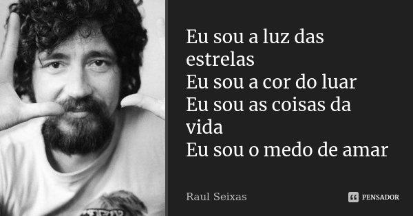 Eu sou a luz das estrelas Eu sou a cor do luar Eu sou as coisas da vida Eu sou o medo de amar... Frase de Raul Seixas.