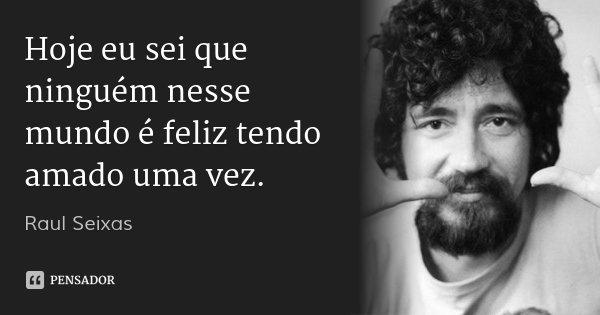 Hoje eu sei que ninguém nesse mundo é feliz tendo amado uma vez.... Frase de Raul Seixas.