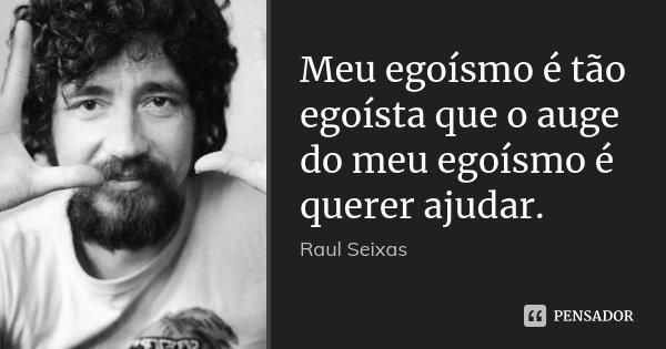 Meu egoísmo é tão egoísta que o auge do meu egoísmo é querer ajudar.... Frase de Raul Seixas.