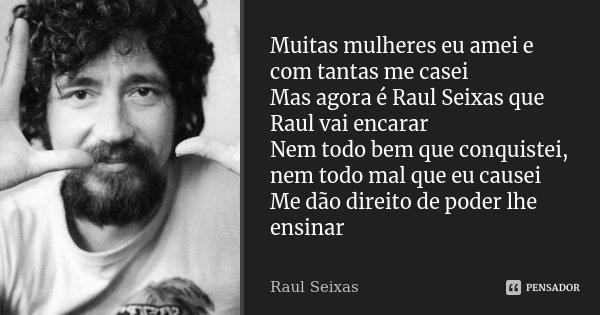 Muitas mulheres eu amei e com tantas me casei Mas agora é Raul Seixas que Raul vai encarar Nem todo bem que conquistei, nem todo mal que eu causei Me dão direit... Frase de Raul Seixas.