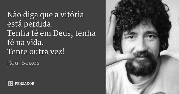 Não diga que a vitória está perdida. Tenha fé em Deus, tenha fé na vida. Tente outra vez!... Frase de Raul Seixas.