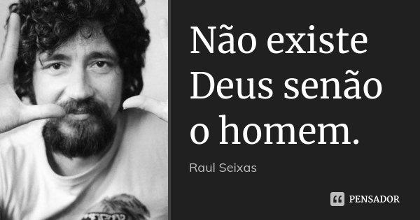 Não existe Deus senão o homem.... Frase de Raul Seixas.