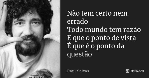 Não tem certo nem errado Todo mundo tem razão E que o ponto de vista É que é o ponto da questão... Frase de Raul Seixas.