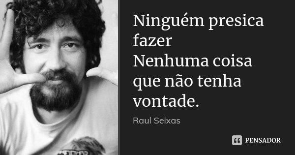 Ninguém presica fazer Nenhuma coisa que não tenha vontade.... Frase de Raul Seixas.