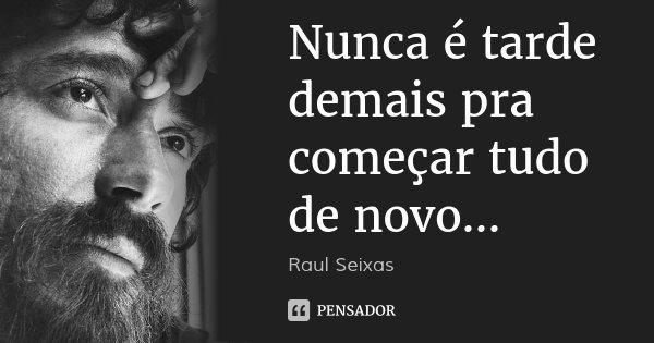 Nunca é tarde demais pra começar tudo de novo...... Frase de Raul Seixas.
