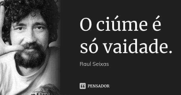 O ciúme é só vaidade.... Frase de Raul Seixas.