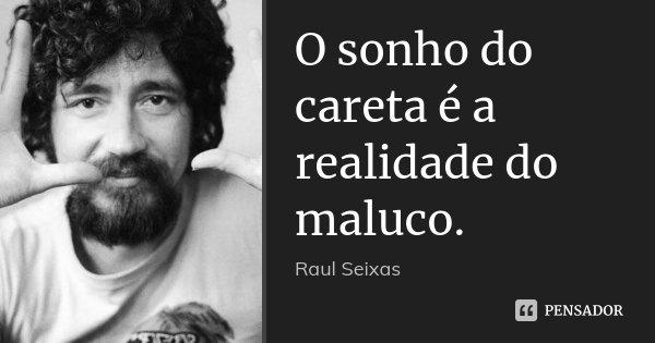 O sonho do careta é a realidade do maluco.... Frase de Raul Seixas.