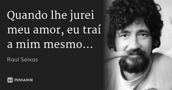 Quando lhe jurei meu amor, eu traí a mim mesmo...... Frase de Raul Seixas.
