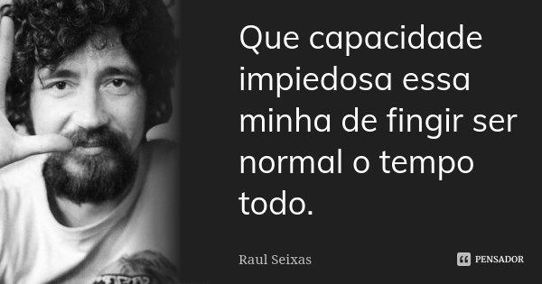 Que capacidade impiedosa essa minha de fingir ser normal o tempo todo.... Frase de Raul Seixas.