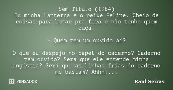 Sem Titulo (1984) Eu minha lanterna e o peixe Felipe. Cheio de coisas para botar pra fora e não tenho quem ouça. - Quem tem um ouvido aí? O que eu despejo no pa... Frase de Raul Seixas.