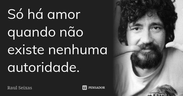 Só há amor quando não existe nenhuma autoridade.... Frase de Raul Seixas.