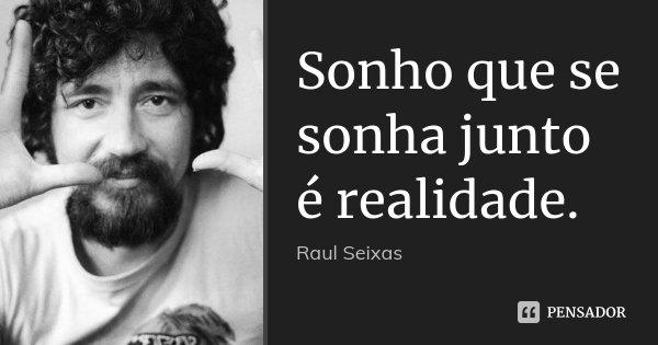 Sonho que se sonha junto é realidade.... Frase de Raul Seixas.