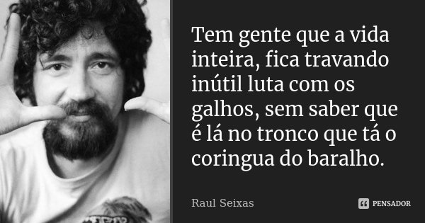 Tem gente que a vida inteira, fica travando inútil luta com os galhos, sem saber que é lá no tronco que tá o coringua do baralho.... Frase de Raúl Seixas.