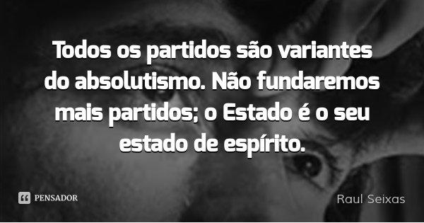 Todos os partidos são variantes do absolutismo. Não fundaremos mais partidos; o Estado é o seu estado de espírito.... Frase de Raul Seixas.
