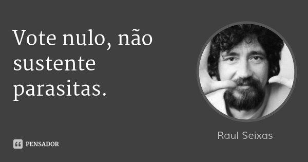 Vote nulo, não sustente parasitas.... Frase de Raul Seixas.