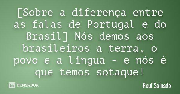 [Sobre a diferença entre as falas de Portugal e do Brasil] Nós demos aos brasileiros a terra, o povo e a língua - e nós é que temos sotaque!... Frase de Raul Solnado.