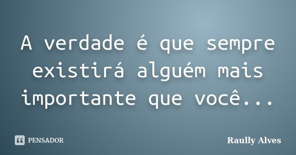 A verdade é que sempre existirá alguém mais importante que você...... Frase de Raully Alves.