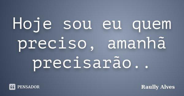 Hoje sou eu quem preciso, amanhã precisarão..... Frase de Raully Alves.