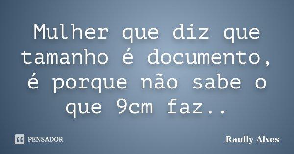Mulher que diz que tamanho é documento, é porque não sabe o que 9cm faz..... Frase de Raully Alves.
