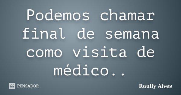 Podemos chamar final de semana como visita de médico..... Frase de Raully Alves.