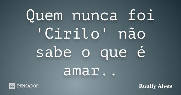 Quem nunca foi 'Cirilo' não sabe o que é amar..... Frase de Raully Alves.