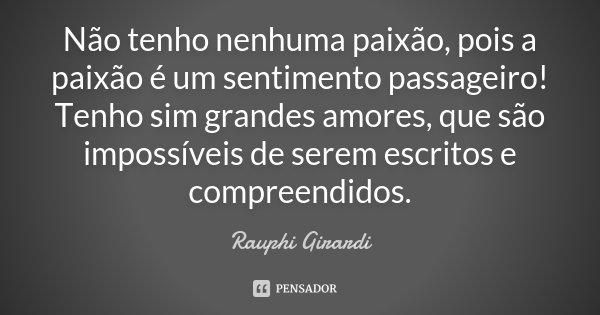 Não tenho nenhuma paixão, pois a paixão é um sentimento passageiro! Tenho sim grandes amores, que são impossíveis de serem escritos e compreendidos.... Frase de Rauphi Girardi.