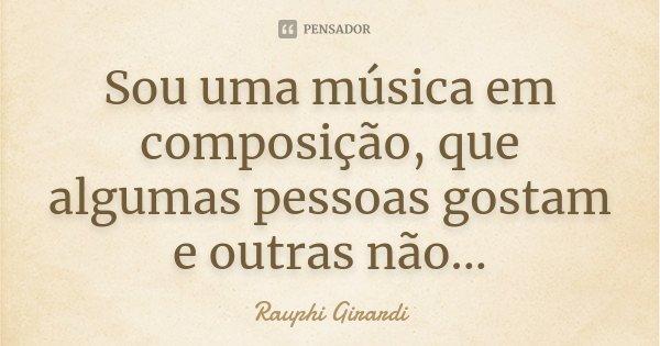 Sou uma música em composição, que algumas pessoas gostam e outras não...... Frase de Rauphi Girardi.