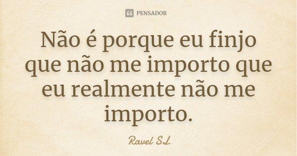 Não é porque eu finjo que não me importo que eu realmente não me importo.... Frase de Ravel SL.