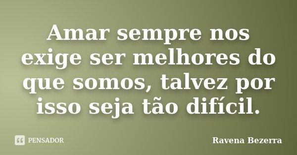 Amar sempre nos exige ser melhores do que somos, talvez por isso seja tão difícil.... Frase de Ravena Bezerra.