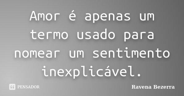 Amor é apenas um termo usado para nomear um sentimento inexplicável.... Frase de Ravena Bezerra.