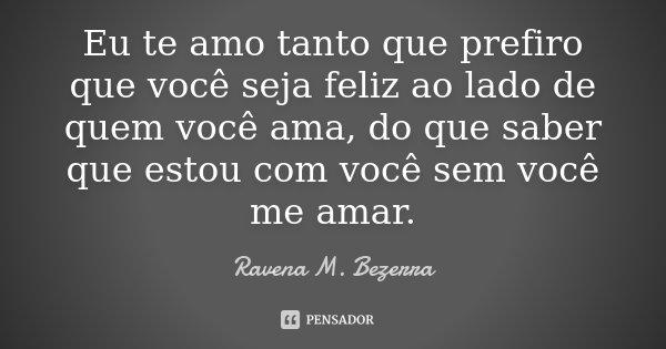 Eu te amo tanto que prefiro que você seja feliz ao lado de quem você ama, do que saber que estou com você sem você me amar.... Frase de Ravena M. Bezerra.