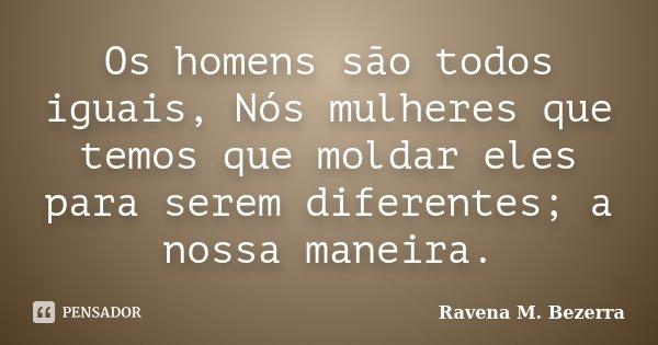 Os homens são todos iguais, Nós mulheres que temos que moldar eles para serem diferentes; a nossa maneira.... Frase de Ravena M. Bezerra.