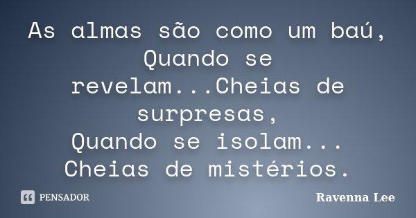 As almas são como um baú, Quando se revelam...Cheias de surpresas, Quando se isolam... Cheias de mistérios.... Frase de Ravenna Lee.