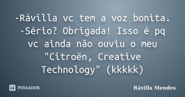 """-Rávilla vc tem a voz bonita. -Sério? Obrigada! Isso é pq vc ainda não ouviu o meu """"Citroën, Creative Technology"""" (kkkkk)... Frase de Rávilla Mendes."""