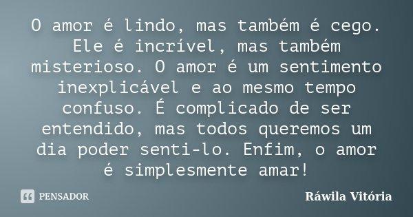 O amor é lindo, mas também é cego. Ele é incrível, mas também misterioso. O amor é um sentimento inexplicável e ao mesmo tempo confuso. É complicado de ser ente... Frase de Ráwila Vitória.