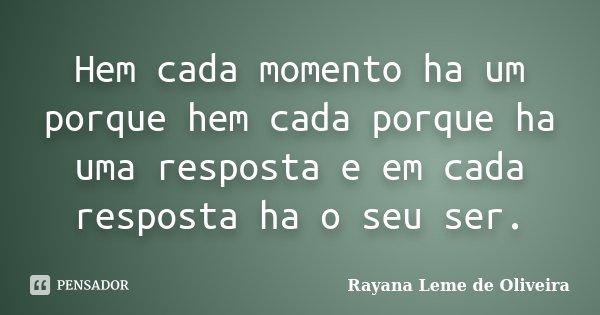 Hem cada momento ha um porque hem cada porque ha uma resposta e em cada resposta ha o seu ser.... Frase de Rayana Leme de Oliveira.