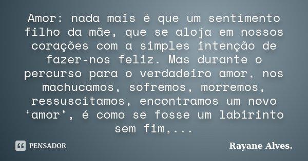 Amor: nada mais é que um sentimento filho da mãe, que se aloja em nossos corações com a simples intenção de fazer-nos feliz. Mas durante o percurso para o verda... Frase de Rayane Alves..