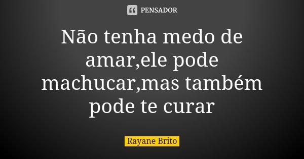 Não tenha medo de amar,ele pode machucar,mas também pode te curar... Frase de Rayane Brito.