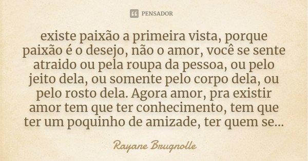 existe paixão a primeira vista, porque paixão é o desejo, não o amor, você se sente atraido ou pela roupa da pessoa, ou pelo jeito dela, ou somente pelo corpo d... Frase de Rayane Brugnolle.