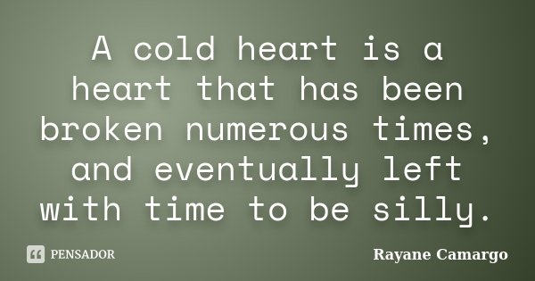 A cold heart is a heart that has been broken numerous times, and eventually left with time to be silly.... Frase de Rayane Camargo.